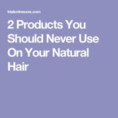 2 Products You Should Never Use On Your Natural Hair