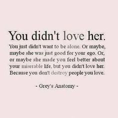 """""""You didn't love her. You didn't want to be alone. Or maybe, maybe she was just good for your ego. Or, or maybe she made you feel better about your miserable life, but you didn't love her. Because you don't destroy people you love"""" - Grey's Anatomy Great Quotes, Quotes To Live By, Funny Quotes, Inspirational Quotes, Amazing Quotes, You Broke Me Quotes, Man Quotes, Genius Quotes, Movie Quotes"""