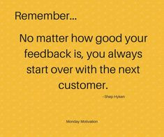 RememberNo matter how good your feedback is you always start over with the next customer Shep Hyken Bill Gates, Manager Quotes, Team Quotes, Quotes Quotes, Life Quotes, Retail Quotes, Motivational Quotes For Employees, Motivational Monday, Hospitality Quotes