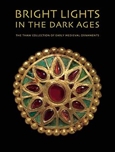 Bright Lights in the Dark Ages: The Thaw Collection of Early Medieval Ornaments by Noël Adams