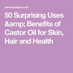 50 Surprising Uses & Benefits of Castor Oil for Skin, Hair and Health