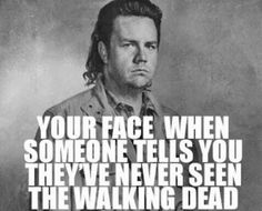 Your Face When Someone Tells You They've Never Seen The Walking Dead- Eugene