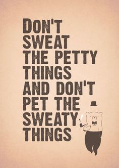 Don't sweat the pretty things and don't pet the sweaty things