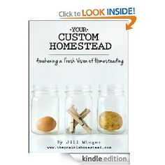 Your Custom Homestead: Awakening a Fresh Vision of Homesteading-  Learn to not only be content with where you are, but to apply homesteading ideas and principles right where you are – wherever that may be.