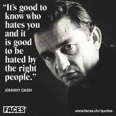 Inspirational quote by Johnny Cash: It's good to know who hates you and it is good to be hated by the right people. Inspirational quote by Johnny Cash: Es ist gut zu wissen, wer dich hasst, und es ist gut, von den richtigen Leuten gehasst zu werden. Wise Quotes, Quotable Quotes, Famous Quotes, Great Quotes, Words Quotes, Quotes To Live By, Inspirational Quotes, Music Quotes, Motivational Quotes