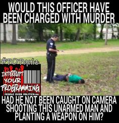 Would this officer have been charged with murder had he not been caught on camera shooting this unarmed man and planting a weapon on him?