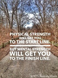Physical Strength will get you to the start line. But Mental Strength will get you to the finish line.