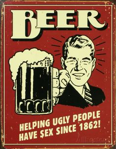 "Beer Tin Sign: ""Helping ugly people have sex since 1862!""  at http://www.allposters.com/-sp/Beer-Posters_i2705450_.htm?aid=2020321730&DestType=7"