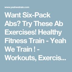 Want Six-Pack Abs? Try These Ab Exercises! Healthy Fitness Train - Yeah We Train ! - Workouts, Exercises & More