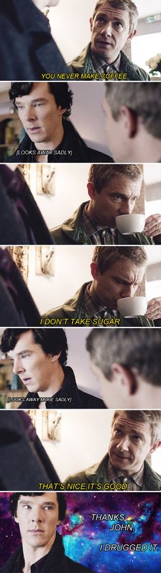 I felt so happy when John kept drinking it because Sherlock was trying to make it up to him, and was soo shocked when i found out that Sherlock drugged it. never trust sherlock when he actually does something nice. Sherlock Holmes, Sherlock Meme, Sherlock John, Watch Sherlock, Sherlock Quotes, Johnlock, Fandoms Unite, Martin Freeman, Memes
