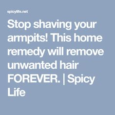 Stop shaving your armpits! This home remedy will remove unwanted hair FOREVER. | Spicy Life