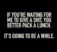 "Don't hold your breath. | ""If you're waiting for me to give a shit, you better pack a lunch. It's going to be a while."" -Unknown"