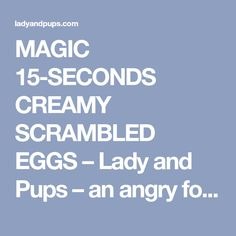 MAGIC 15-SECONDS CREAMY SCRAMBLED EGGS – Lady and Pups – an angry food blog