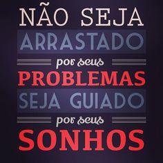 Não seja arrastado por seus problemas seja guiado por seus sonhos