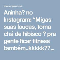 """Aninha🌺 no Instagram: """"Migas suas loucas, toma chá de hibisco 🌺 pra gente ficar fitness também..kkkkk😂😂😂😂😂 É Diliciaaa 😋😋😝😋😋"""""""