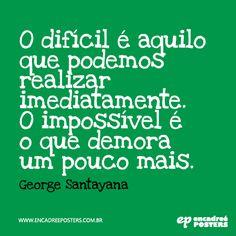 O difícil é aquilo que podemos realizar imediatamente. O impossível é ao que demora um pouco mais - George Santayana www.encadreeposters.com.br