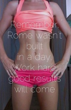 Remember. Rome wasn't buit in a day. Work hard, good results will come