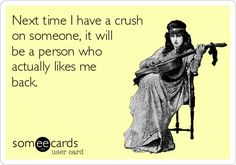 Next time I have a crush on someone, it will be a person who actually likes me back.