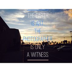 'The Earth is Art, The Photographer is only a Witness.'