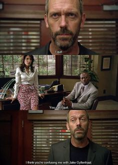 Dr House: I quit. Dr. Cuddy: You can(t quit. Dr. House: I think you are confusing me with Jake Gyllenhaal. House MD quotes