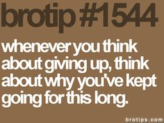 "brotip 1544  ""whenever you think about giving up think about why you've kept going for this long"""