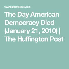 The Day American Democracy Died (January 21, 2010) | The Huffington Post