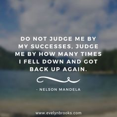 """""""Do not judge me by my successes. Judge me by how many times I fell down and got back up again."""" Nelson Mandela"""