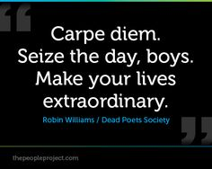 Carpe diem. Seize the day, boys. Make your lives extraordinary. - Robin williams / Dead Poets Societ http://thepeopleproject.com/share-a-quote.php