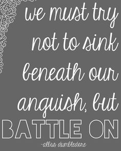 We must try not to sink beneath our anguish, but battle on.   Harry Potter