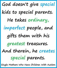 God doesn't give special kids to special parents. He takes ordinary, imperfect people, and gifts them with his greatest treasures. And therein, he creates special parents.