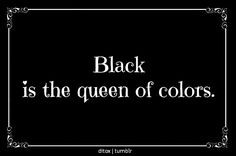 Black is the Queen of colors, despite not being a color, rather a shade that incorporates all colors