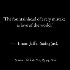 """The fountainhead of every mistake is love of this world!"" -Imam Ja'far the Honest (ع) Great Quotes, Me Quotes, Inspirational Quotes, Imam Ali Quotes, Hazrat Ali, Knowledge Quotes, Learning Quotes, Islamic Pictures, Meaningful Words"