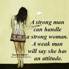 Oh, how true!!! Takes a real man to appreciate a strong woman.