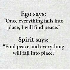 """EGO says : """"Once everything falls into place, I will find peace."""" SPIRIT says : """"Find peace and everything will fall into place."""""""