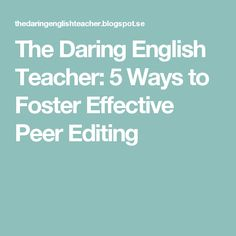 The Daring English Teacher: 5 Ways to Foster Effective Peer Editing