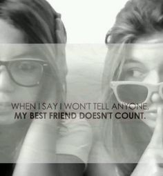 When I say I won't tell anyone, my best friend doesn't count.