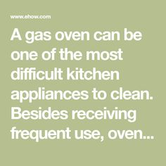 A gas oven can be one of the most difficult kitchen appliances to clean. Besides receiving frequent use, ovens tend to bake on any food spilled inside them, causing it to become hardened and hard to remove. Unlike electric ovens, gas ovens lack a high-heat self-cleaning feature. However, there are...