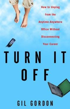 Turn It Off: How to Unplug from the Anytime-Anywhere Office Without Disconnecting Your Career by Gil Gordon. Mobile Office, Three Rivers, Bad News, Workplace, Laptops, Phones, Career, Digital, Books