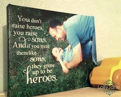 You don't raise heroes, you raise sons and if you treat them like sons, they grow up to be heroes.