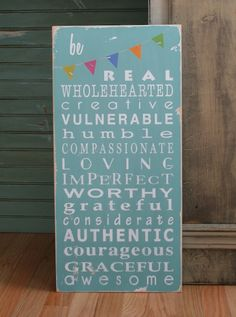 be real. wholehearted. creative. vulnerable. humble. compassionate. loving. imperfect. worthy. grateful. considerate. authentic. courageous. graceful. awesome.