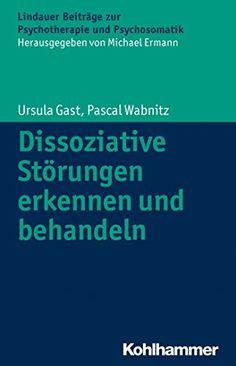 Dissoziative Störungen erkennen und behandeln (Lindauer Beiträge zur Psychotherapie und Psychosomatik) von [Gast, Ursula, Wabnitz, Pascal]