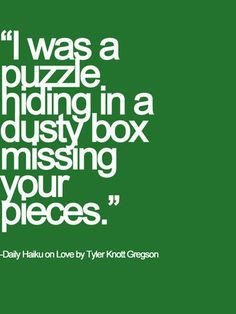 Daily haiku on love. by Tyler Knott Gregson. I was a puzzle hiding in a dusty box missing your pieces