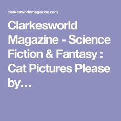 Clarkesworld Magazine - Science Fiction & Fantasy : Cat Pictures Please by…
