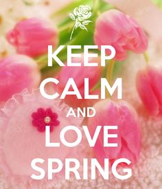 Keep calm and love spring spring keep calm keep calm quotes spring quotes hello spring hello spring quotes