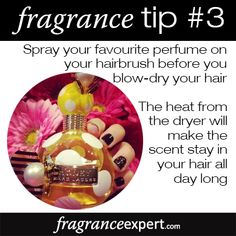 Fragrance Tip #3 - Spray your favourite perfume on your hairbrush before you blow-dry your hair.  The heat from the dryer will make the scent stay in your hair all day long!