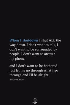 When I shutdown I shut ALL the way down. I don't want to talk, I don't want to be surrounded by people, I don't want to answer my phone, and I don't want to be bothered just let me go through what I go through and I'll be alright. Talking Quotes, Mood Quotes, Positive Quotes, Motivational Quotes, Life Quotes, Inspirational Quotes, Wall Quotes, Hurt Quotes, Real Talk Quotes