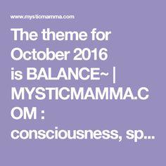 The theme for October 2016 isBALANCE~   MYSTICMAMMA.COM : consciousness, spirituality, astrology, wisdom, inspiration new