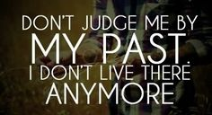 Don't judge me by my past. I don't live there anymore – AND… don't judge others by their past (not even by what they did yesterday) because they don't live there any more either… unless you force them to with your judgments … #quotes #inspiration