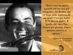 """""""Bravo così me piaci, quando ridi me stai più simpatico. Ah Robbè, che te frega delle tristezze, lo sai qual è l'età più bella? Te lo dico io qual è. È quella che uno c'ha. Giorno per giorno. Fino a quanno schiatta se capisce."""" (Vittorio Gassman in """"Il sorpasso"""")"""
