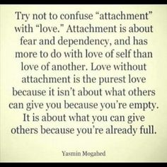 """Try not to confuse """"attachment"""" with """"love."""" Attachment is about fear and dependency, and has more to do with love of self than love of another. Love without attachment is the purest love because it isn't about what others can give you because you're empty. It is about what you can give others because you're already full. I know WAYYY too many people who this fully describes..."""